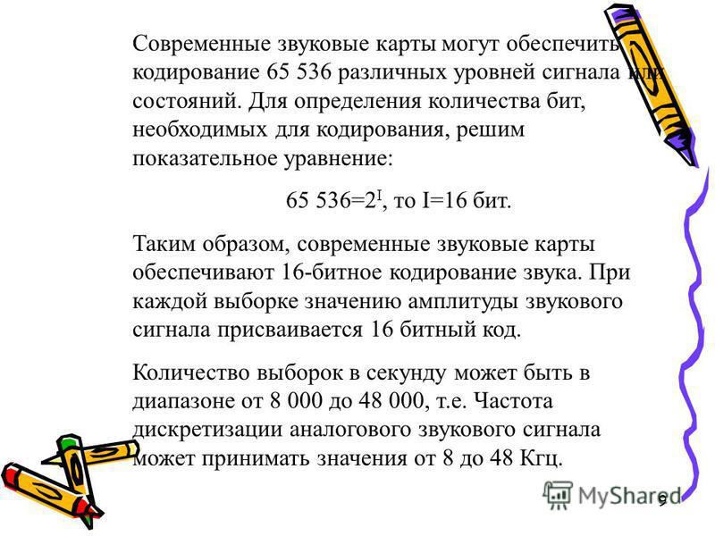 9 Современные звуковые карты могут обеспечить кодирование 65 536 различных уровней сигнала или состояний. Для определения количества бит, необходимых для кодирования, решим показательное уравнение: 65 536=2 I, то I=16 бит. Таким образом, современные