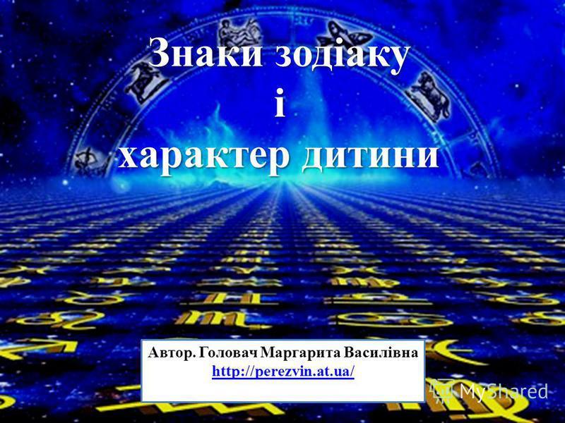 Автор. Головач Маргарита Василівна http://perezvin.at.ua/ Знаки зодіаку і характер дитини