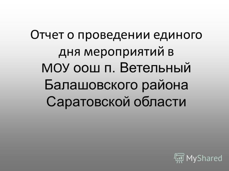 Отчет о проведении единого дня мероприятий в МОУ оош п. Ветельный Балашовского района Саратовской области