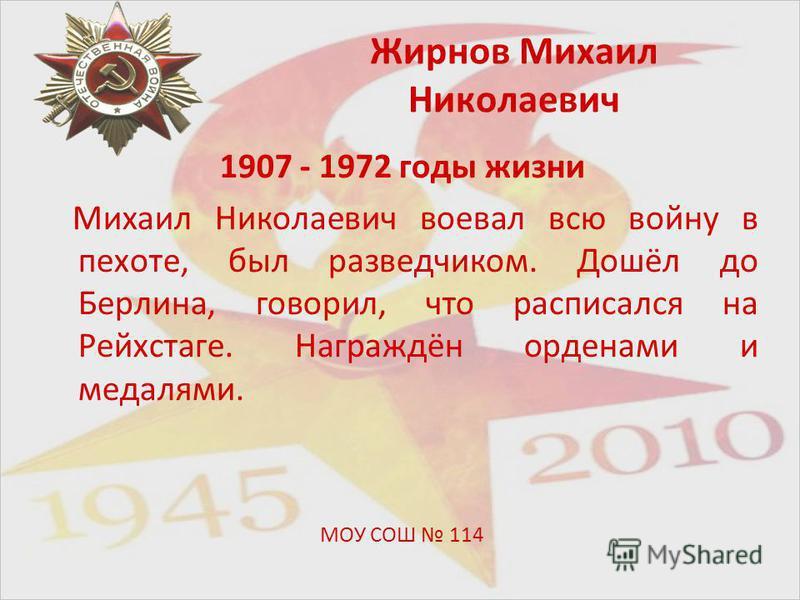 Жирнов Михаил Николаевич 1907 - 1972 годы жизни Михаил Николаевич воевал всю войну в пехоте, был разведчиком. Дошёл до Берлина, говорил, что расписался на Рейхстаге. Награждён орденами и медалями. МОУ СОШ 114