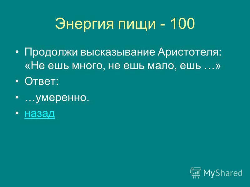 Энергия пищи - 100 Продолжи высказывание Аристотеля: «Не ешь много, не ешь мало, ешь …» Ответ: …умеренно. назад