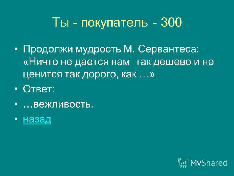 Ты - покупатель - 300 Продолжи мудрость М. Сервантеса: «Ничто не дается нам так дешево и не ценится так дорого, как …» Ответ: …вежливость. назад