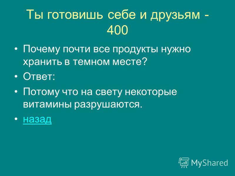 Ты готовишь себе и друзьям - 400 Почему почти все продукты нужно хранить в темном месте? Ответ: Потому что на свету некоторые витамины разрушаются. назад