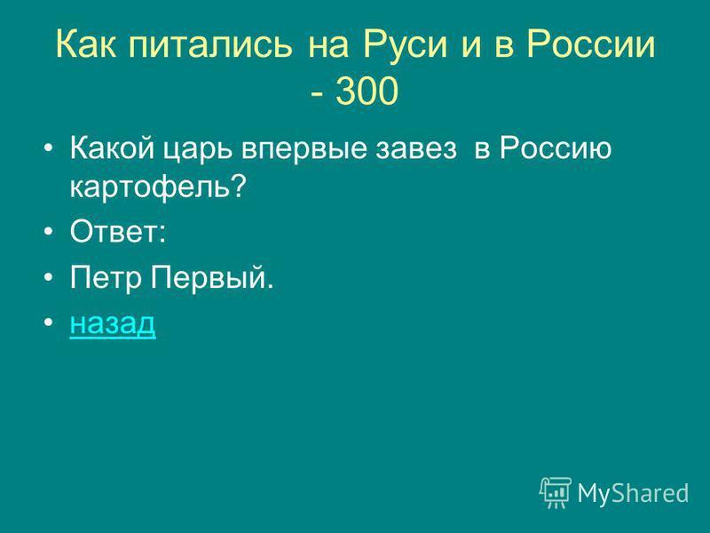 Как питались на Руси и в России - 300 Какой царь впервые завез в Россию картофель? Ответ: Петр Первый. назад