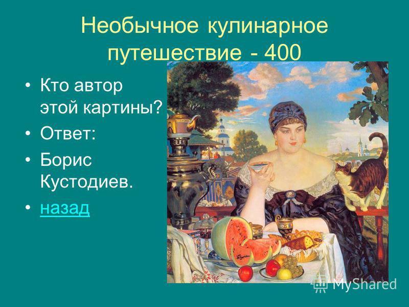 Необычное кулинарное путешествие - 400 Кто автор этой картины? Ответ: Борис Кустодиев. назад