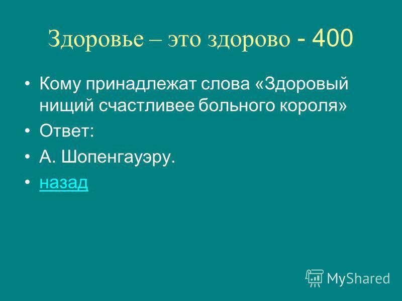 Здоровье – это здорово - 400 Кому принадлежат слова «Здоровый нищий счастливее больного короля» Ответ: А. Шопенгауэру. назад