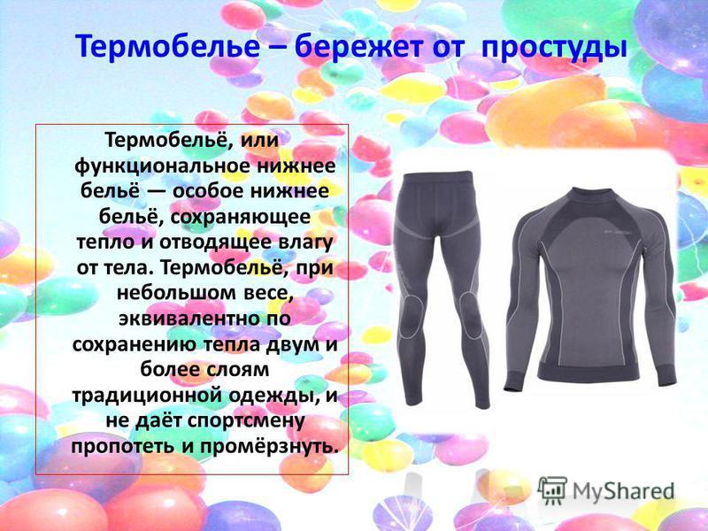 Термобелье – бережет от простуды Термобельё, или функциональное нижнее бельё особое нижнее бельё, сохраняющее тепло и отводящее влагу от тела. Термобельё, при небольшом весе, эквивалентно по сохранению тепла двум и более слоям традиционной одежды, и