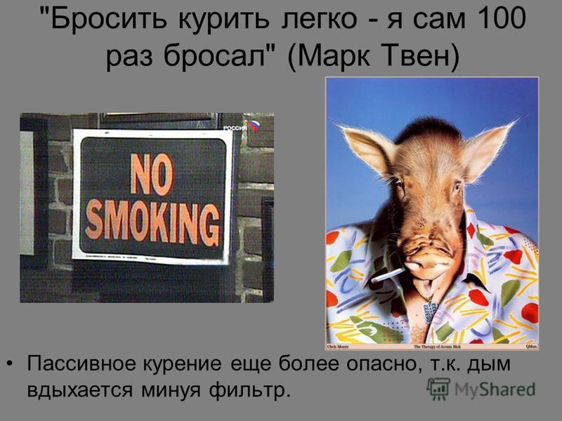 Бросить курить легко - я сам 100 раз бросал (Марк Твен) Пассивное курение еще более опасно, т.к. дым вдыхается минуя фильтр.