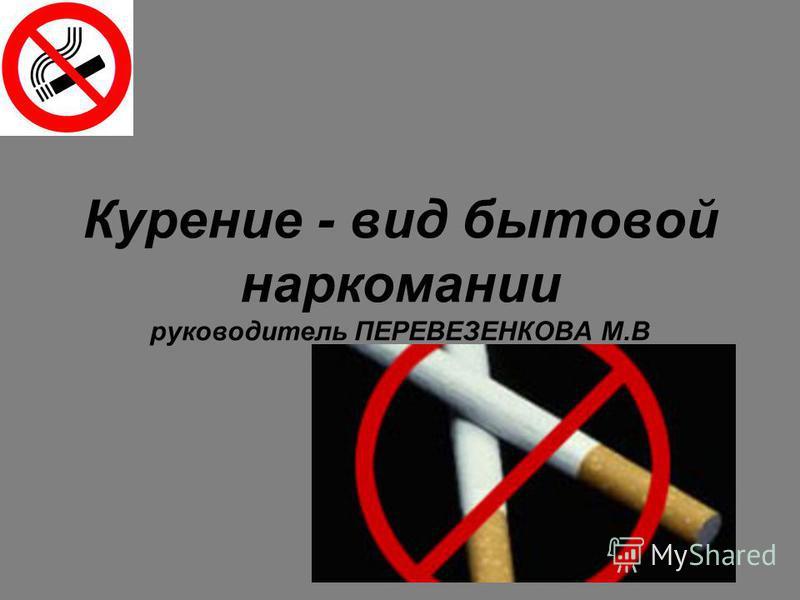 Курение - вид бытовой наркомании руководитель ПЕРЕВЕЗЕНКОВА М.В