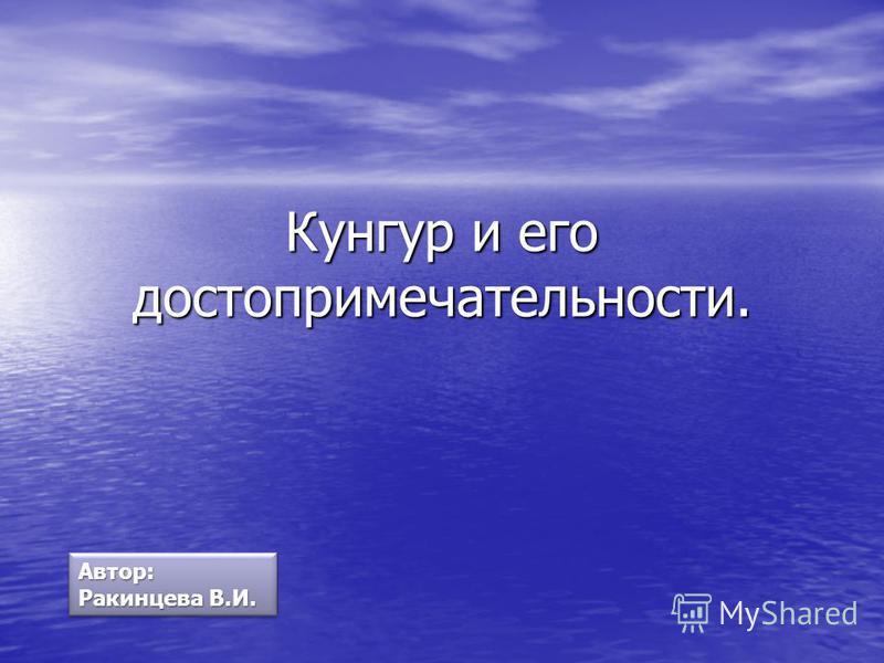 Кунгур и его достопримечательности. Автор: Ракинцева В.И.