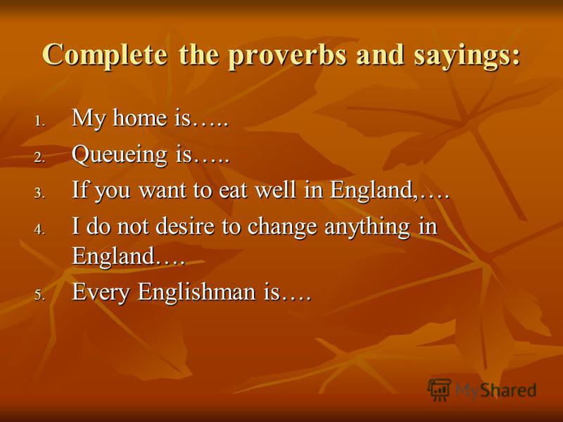 Complete the proverbs and sayings: 1. My home is….. 2. Queueing is….. 3. If you want to eat well in England,…. 4. I do not desire to change anything in England…. 5. Every Englishman is….