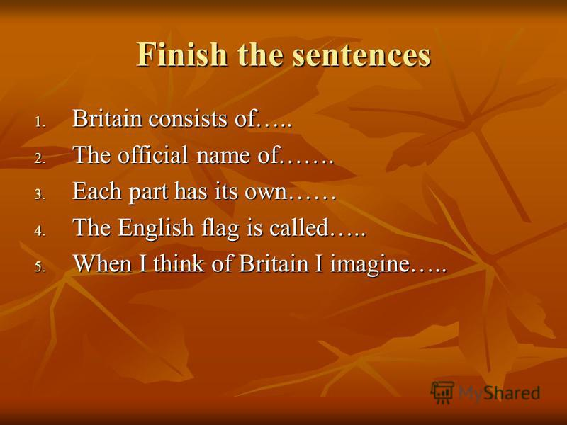 Finish the sentences 1. Britain consists of….. 2. The official name of……. 3. Each part has its own…… 4. The English flag is called….. 5. When I think of Britain I imagine…..