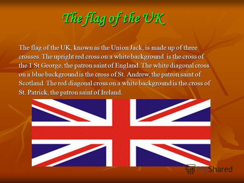 The flag of the UK The flag of the UK, known as the Union Jack, is made up of three crosses. The upright red cross on a white background is the cross of the 1 St George, the patron saint of England. The white diagonal cross on a blue background is th
