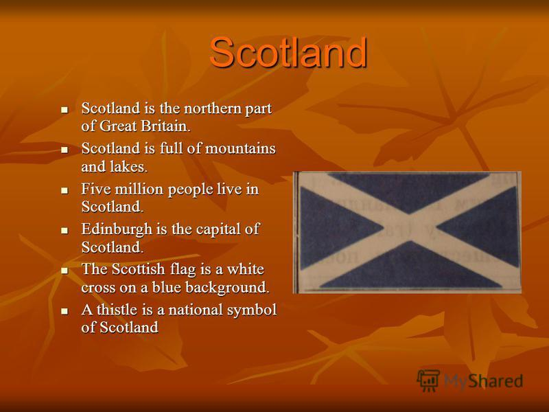 Scotland Scotland is the northern part of Great Britain. Scotland is the northern part of Great Britain. Scotland is full of mountains and lakes. Scotland is full of mountains and lakes. Five million people live in Scotland. Five million people live