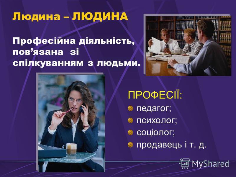 Людина – ЛЮДИНА Професійна діяльність, повязана зі спілкуванням з людьми. ПРОФЕСІЇ: педагог; психолог; соціолог; продавець і т. д.