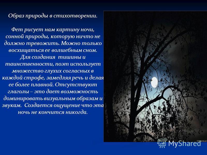 Образ природы в стихотворении. Фет рисует нам картину ночи, сонной природы, которую ничто не должно тревожить. Можно только восхищаться ее волшебным сном. Для создания тишины и таинственности, поэт использует множество глухих согласных в каждой строф