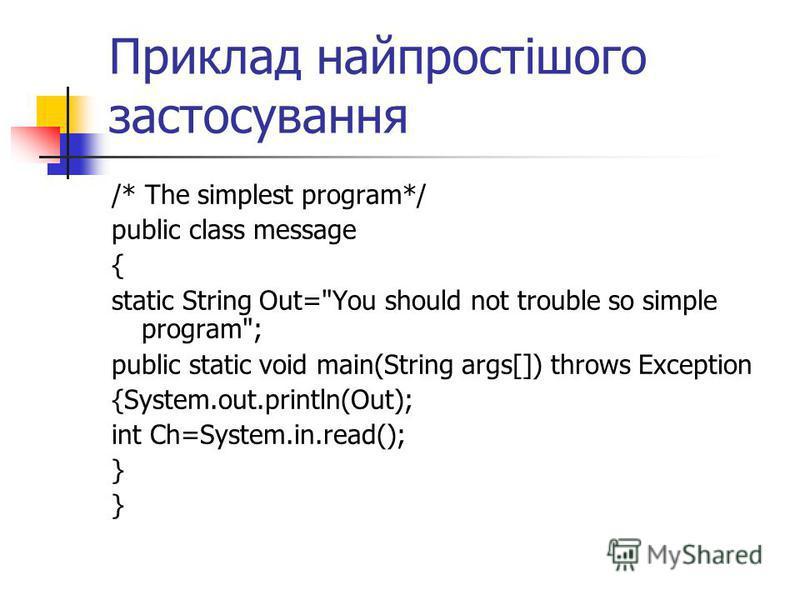 Приклад найпростішого застосування /* The simplest program*/ public class message { static String Out=