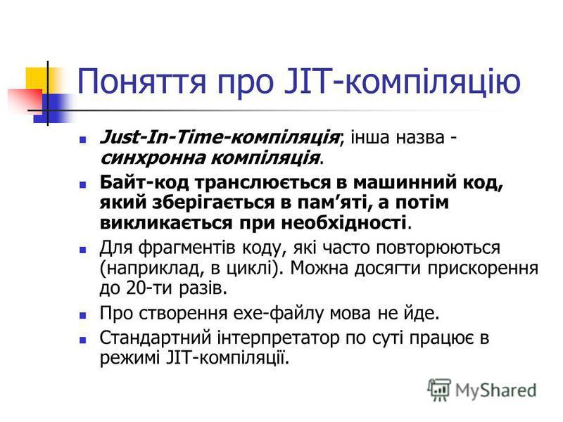 Поняття про JIT-компіляцію Just-In-Time-компіляція; інша назва - синхронна компіляція. Байт-код транслюється в машинний код, який зберігається в памяті, а потім викликається при необхідності. Для фрагментів коду, які часто повторюються (наприклад, в