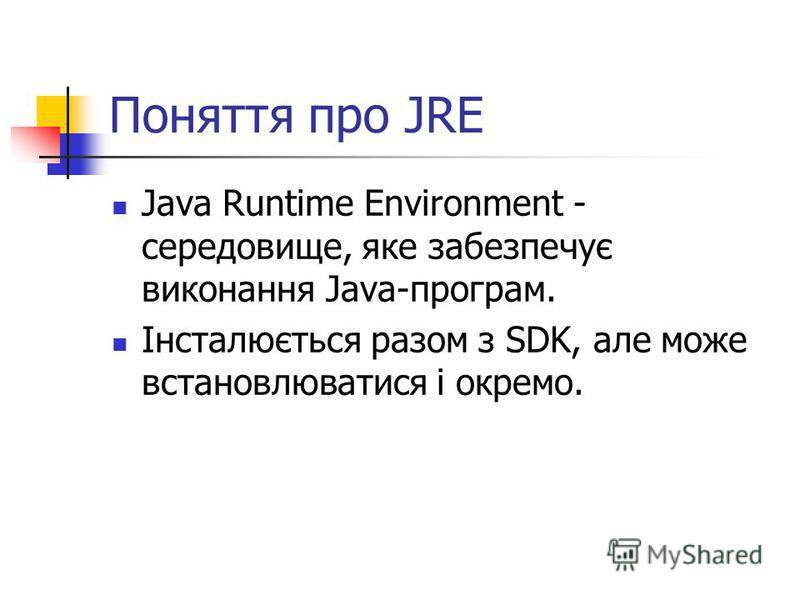 Поняття про JRE Java Runtime Environment - середовище, яке забезпечує виконання Java-програм. Інсталюється разом з SDK, але може встановлюватися і окремо.