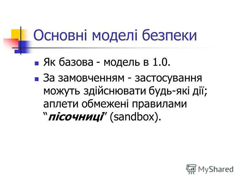 Основні моделі безпеки Як базова - модель в 1.0. За замовченням - застосування можуть здійснювати будь-які дії; аплети обмежені правиламипісочниці (sandbox).