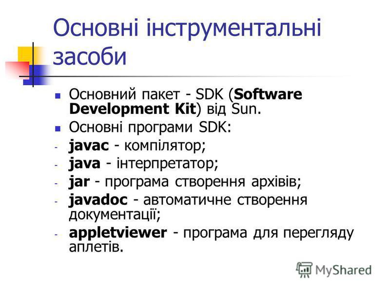 Основні інструментальні засоби Основний пакет - SDK (Software Development Kit) від Sun. Основні програми SDK: - javac - компілятор; - java - інтерпретатор; - jar - програма створення архівів; - javadoc - автоматичне створення документації; - appletvi