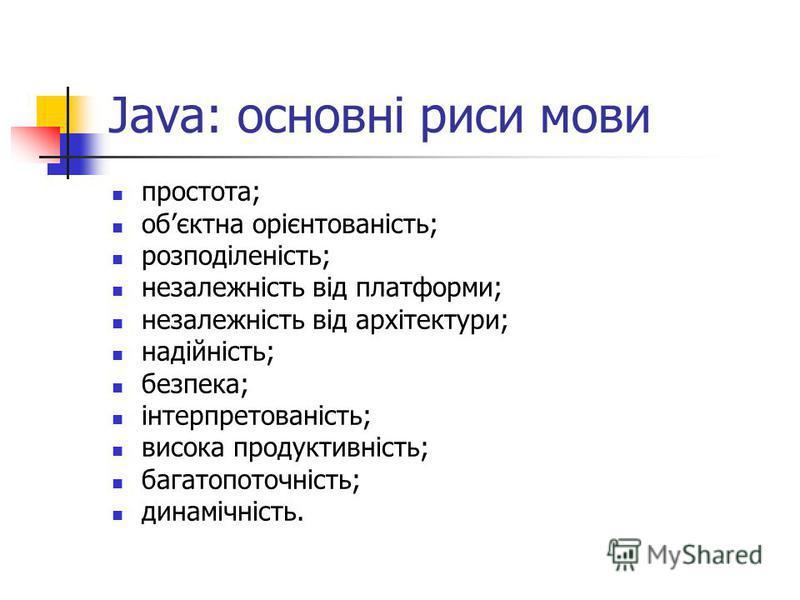 Java: основні риси мови простота; обєктна орієнтованість; розподіленість; незалежність від платформи; незалежність від архітектури; надійність; безпека; інтерпретованість; висока продуктивність; багатопоточність; динамічність.
