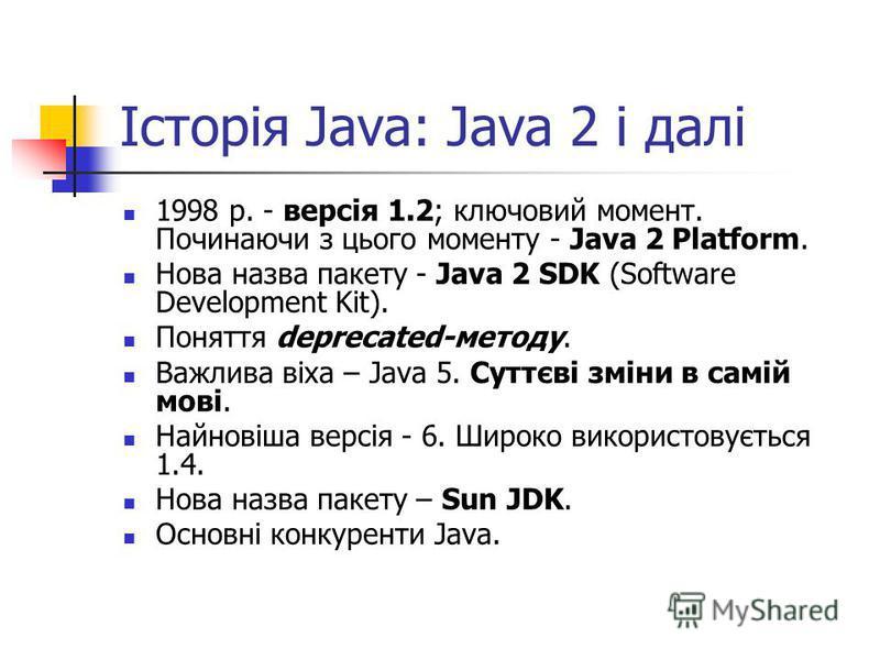 Історія Java: Java 2 і далі 1998 р. - версія 1.2; ключовий момент. Починаючи з цього моменту - Java 2 Platform. Нова назва пакету - Java 2 SDK (Software Development Kit). Поняття deprecated-методу. Важлива віха – Java 5. Суттєві зміни в самій мові. Н