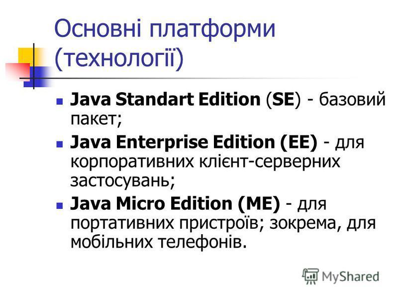 Основні платформи (технології) Java Standart Edition (SE) - базовий пакет; Java Enterprise Edition (EE) - для корпоративних клієнт-серверних застосувань; Java Micro Edition (ME) - для портативних пристроїв; зокрема, для мобільних телефонів.