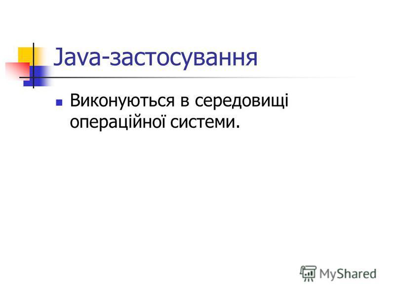 Java-застосування Виконуються в середовищі операційної системи.