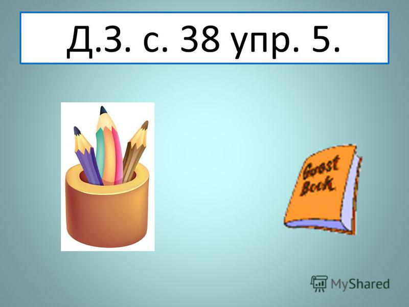 Д.З. с. 38 упр. 5.