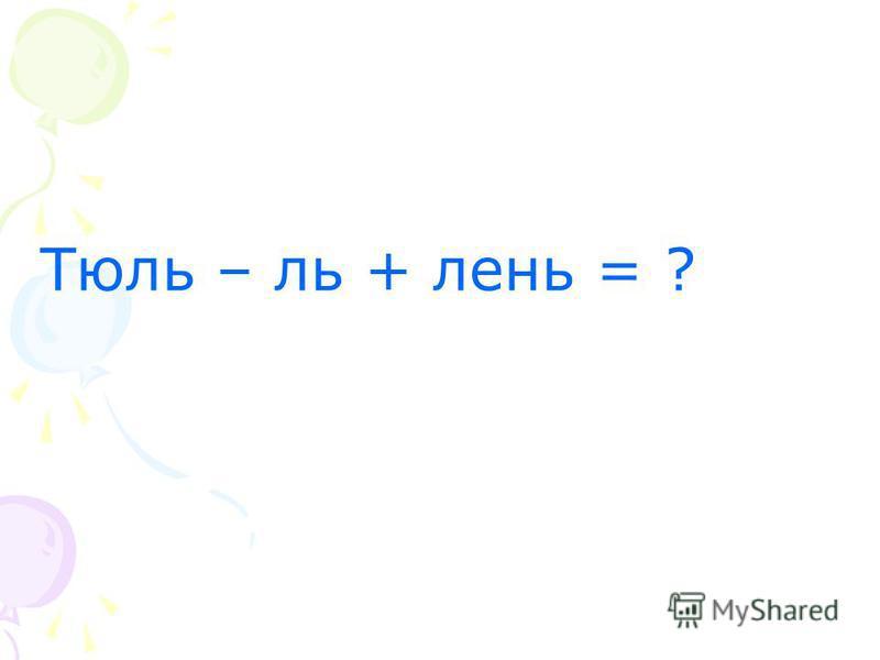 Тюль – ль + лень = ?