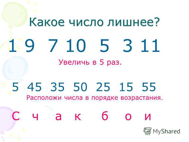 Какое число лишнее? 1 9 7 10 5 3 11 Увеличь в 5 раз. 5 45 35 50 25 15 55 Расположи числа в порядке возрастания. С ч а к б о и