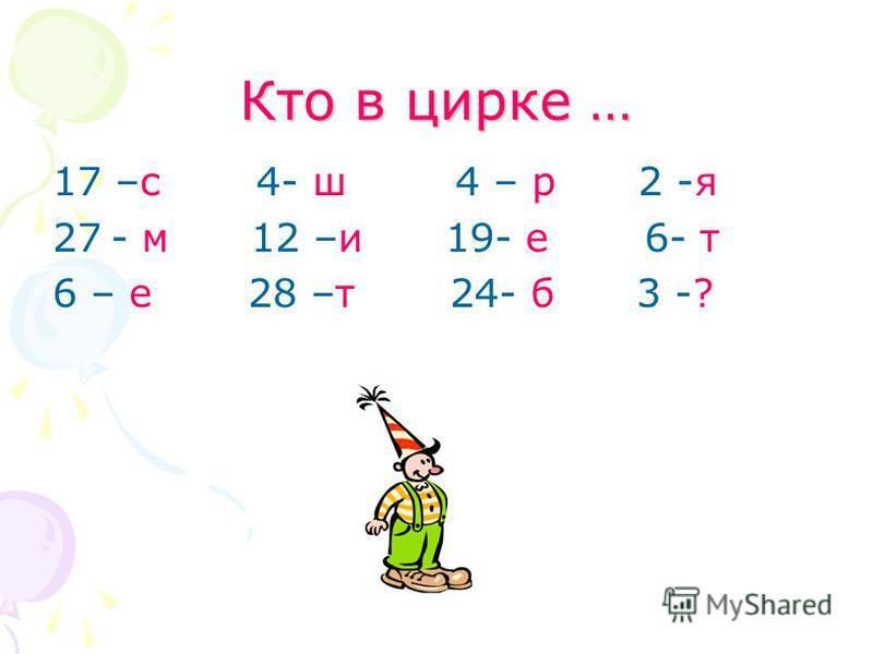 Кто в цирке … 17 –с 4- ш 4 – р 2 -я 27- м 12 –и 19- е 6- т 6 – е 28 –т 24- б 3 -?