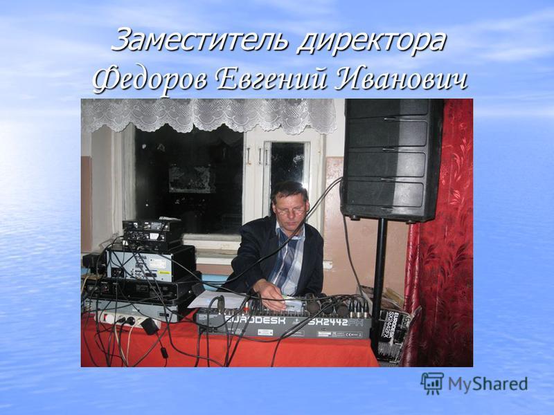 Заместитель директора Федоров Евгений Иванович