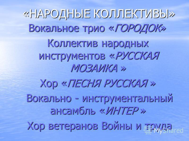 «НАРОДНЫЕ КОЛЛЕКТИВЫ» «НАРОДНЫЕ КОЛЛЕКТИВЫ» Вокальное трио «ГОРОДОК» Вокальное трио «ГОРОДОК» Коллектив народных инструментов «РУССКАЯ МОЗАИКА » Коллектив народных инструментов «РУССКАЯ МОЗАИКА » Хор «ПЕСНЯ РУССКАЯ » Хор «ПЕСНЯ РУССКАЯ » Вокально - и