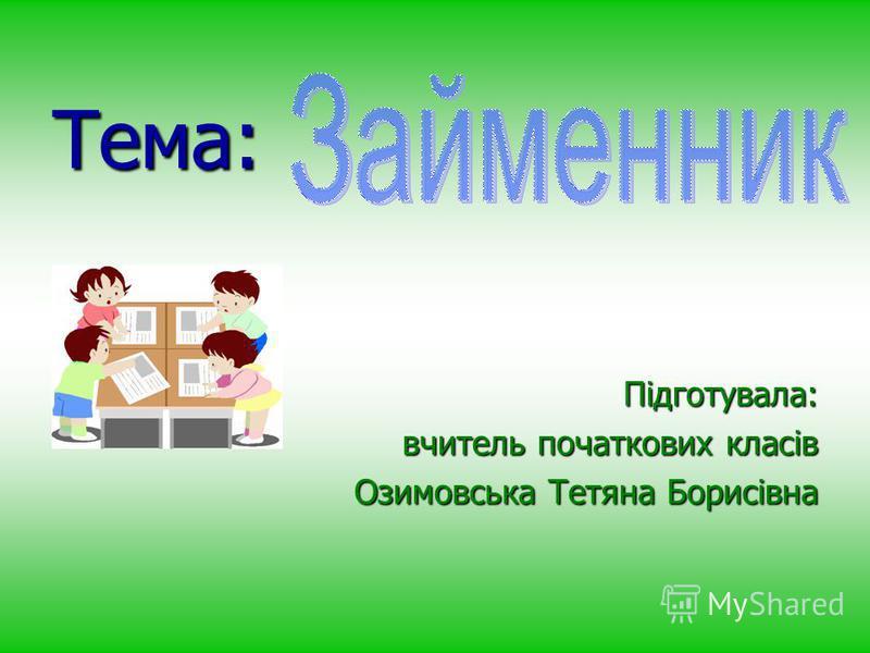 Тема: Підготувала: вчитель початкових класів Озимовська Тетяна Борисівна