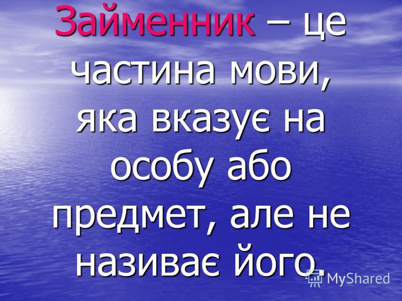 Займенник – це частина мови, яка вказує на особу або предмет, але не називає його.