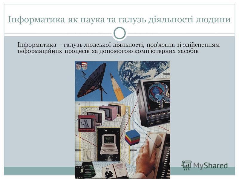 Інформатика як наука та галузь діяльності людини Інформатика – галузь людської діяльності, пов'язана зі здійсненням інформаційних процесів за допомогою комп'ютерних засобів