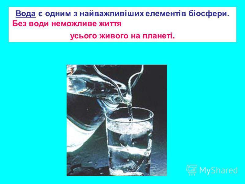 Вода є одним з найважливіших елементів біосфери. Без води неможливе життя усього живого на планеті.