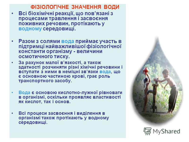 ФІЗІОЛОГІЧНЕ ЗНАЧЕННЯ ВОДИ Всі біохімічні реакції, що повязані з процесами травлення і засвоєння поживних речовин, протікають у водному середовищі. Разом з солями вода приймає участь в підтримці найважливішої фізіологічної константи організму - велич