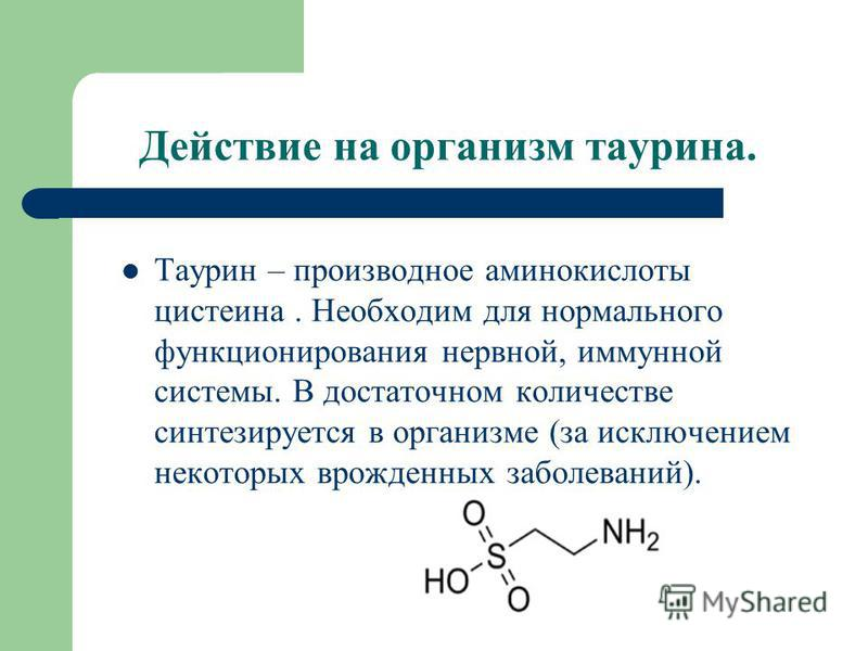 Действие на организм таурина. Таурин – производное аминокислоты цистеина. Необходим для нормального функционирования нервной, иммунной системы. В достаточном количестве синтезируется в организме (за исключением некоторых врожденных заболеваний).