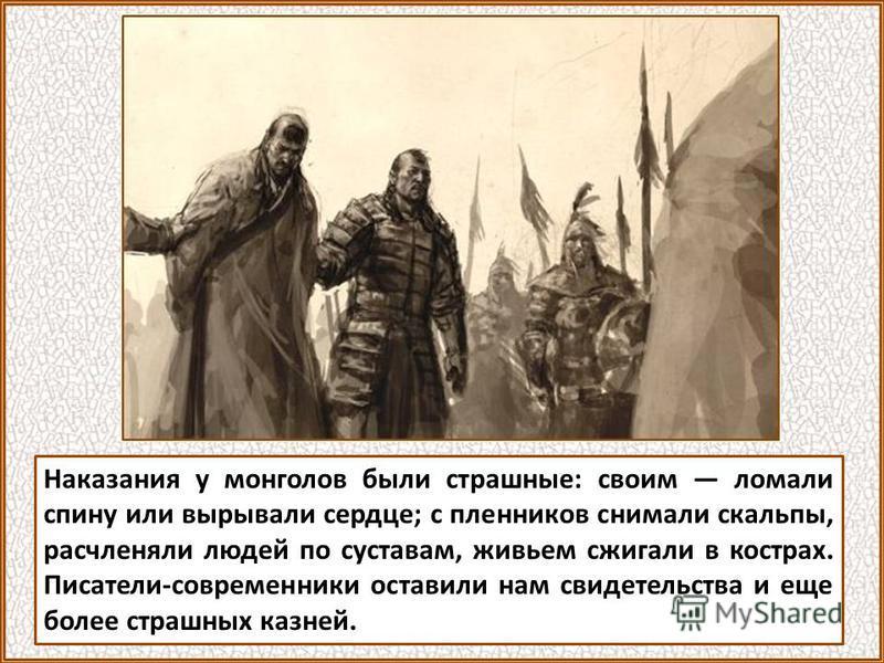 Наказания у монголов были страшные: своим ломали спину или вырывали сердце; с пленников снимали скальпы, расчленяли людей по суставам, живьем сжигали в кострах. Писатели-современники оставили нам свидетельства и еще более страшных казней.