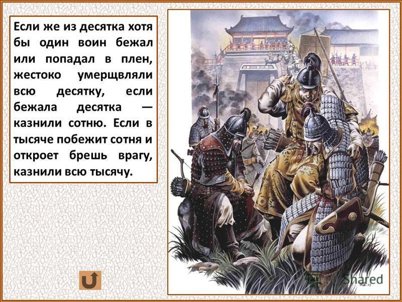 Если же из десятка хотя бы один воин бежал или попадал в плен, жестоко умерщвляли всю десятку, если бежала десятка казнили сотню. Если в тысяче побежит сотня и откроет брешь врагу, казнили всю тысячу.