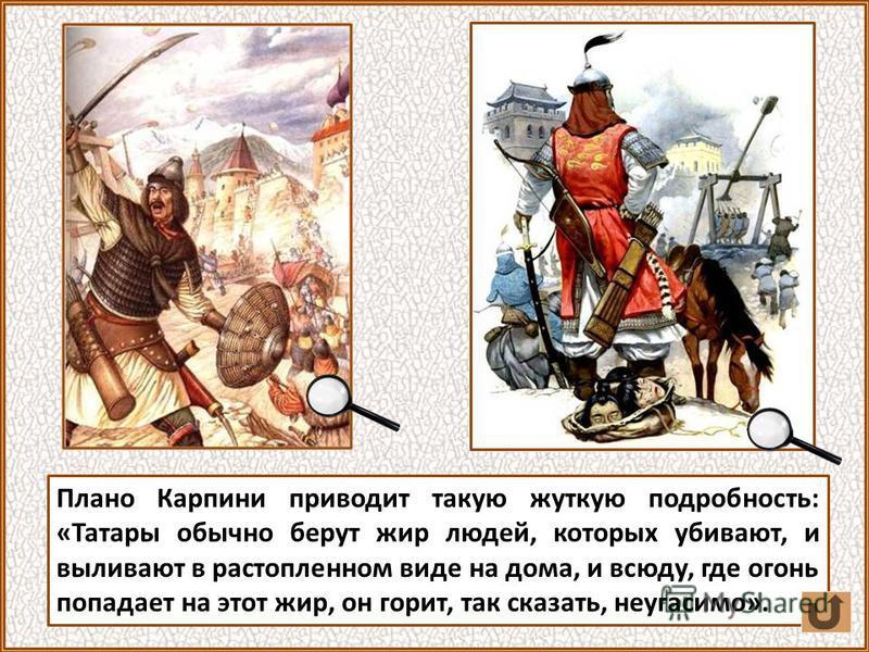 Плано Карпини приводит такую жуткую подробность: «Татары обычно берут жир людей, которых убивают, и выливают в растопленном виде на дома, и всюду, где огонь попадает на этот жир, он горит, так сказать, неугасимо».