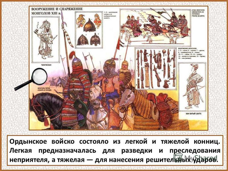 Ордынское войско состояло из легкой и тяжелой конниц. Легкая предназначалась для разведки и преследования неприятеля, а тяжелая для нанесения решительных ударов.