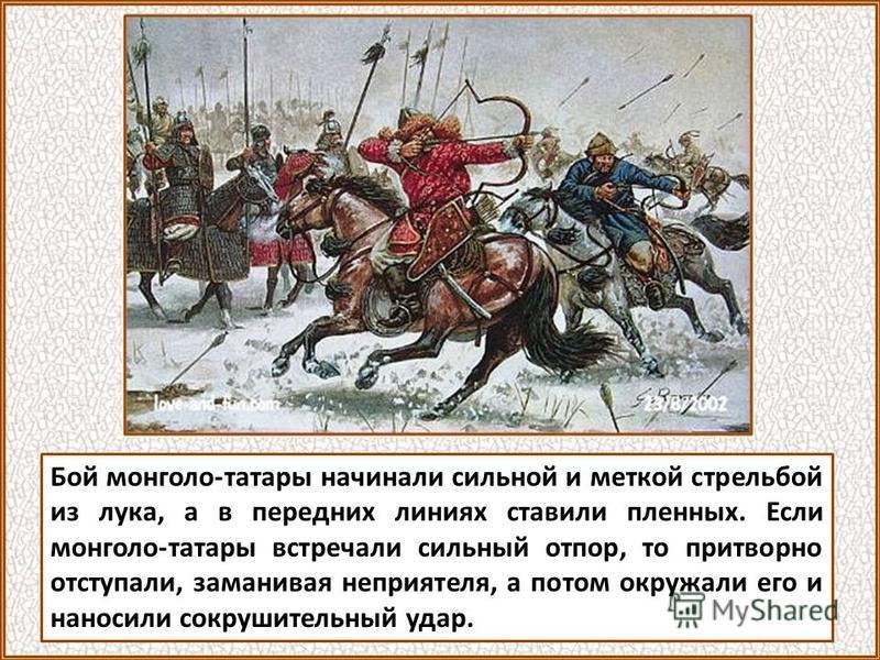 Бой монголо-татары начинали сильной и меткой стрельбой из лука, а в передних линиях ставили пленных. Если монголо-татары встречали сильный отпор, то притворно отступали, заманивая неприятеля, а потом окружали его и наносили сокрушительный удар.