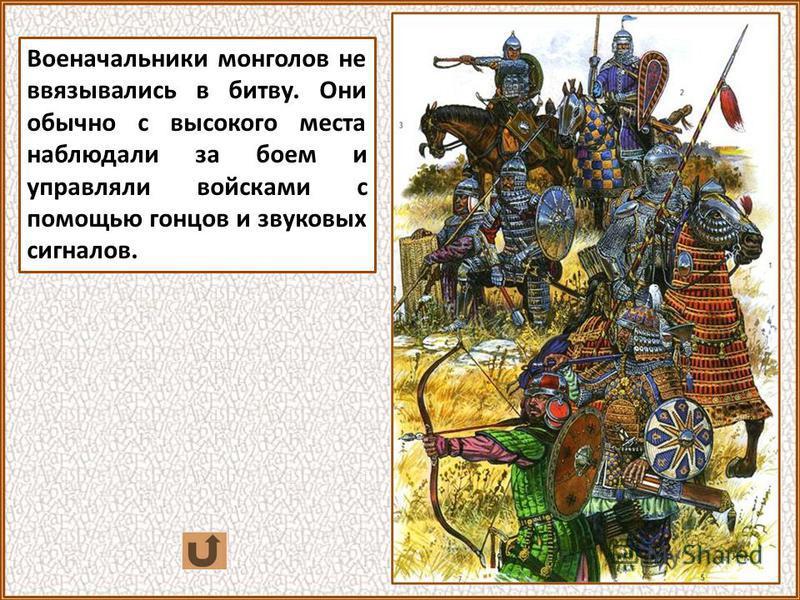 Военачальники монголов не ввязывались в битву. Они обычно с высокого места наблюдали за боем и управляли войсками с помощью гонцов и звуковых сигналов.