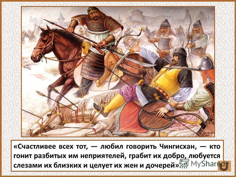 «Счастливее всех тот, любил говорить Чингисхан, кто гонит разбитых им неприятелей, грабит их добро, любуется слезами их близких и целует их жен и дочерей».