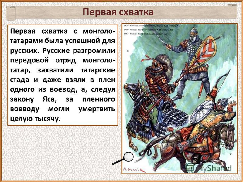 Первая схватка Первая схватка с монголо- татарами была успешной для русских. Русские разгромили передовой отряд монголо- татар, захватили татарские стада и даже взяли в плен одного из воевод, а, следуя закону Яса, за пленного воеводу могли умертвить