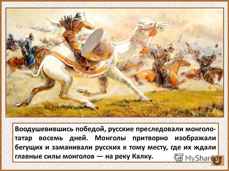 Воодушевившись победой, русские преследовали монголо- татар восемь дней. Монголы притворно изображали бегущих и заманивали русских к тому месту, где их ждали главные силы монголов на реку Калку.